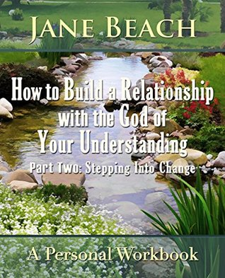 How to Build a Relationship with the God of Your Understanding: Part Two: Stepping Into Change