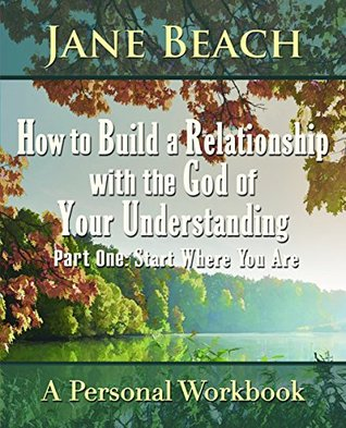 How to Build a Relationship with the God of Your Understanding: Part One: Start Where You Are