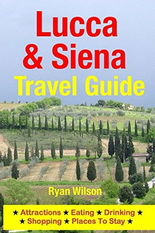Lucca & Siena Travel Guide: Attractions, Eating, Drinking, Shopping & Places To Stay