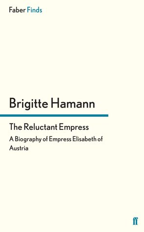 The Reluctant Empress : A Biography of Empress Elisabeth of Austria