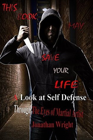 THIS BOOK MAY SAVE YOUR LIFE: A look at self defense through the eyes of Martial Artist Jonathan Wright