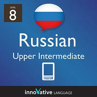 Learn Russian - Level 8: Upper Intermediate Russian: Volume 1 (Innovative Language Series - Learn Russian from Absolute Beginner to Advanced)