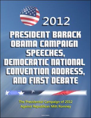 2012 President Barack Obama Campaign Speeches, Democratic National Convention Address, and First Debate: The Presidential Campaign of 2012 Against Republican Mitt Romney
