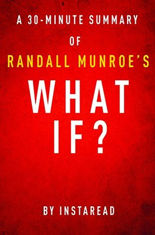 What If? by Randall Munroe - A 30-minute Instaread Summary: Serious Scientific Answers to Absurd Hypothetical Questions