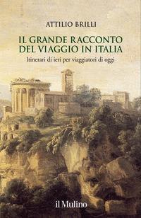 Il grande racconto del viaggio in Italia: Itinerari di ieri per viaggiatori di oggi por Attilio Brilli