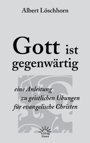 Gott ist gegenwärtig: Eine Anleitung zu geistlichen Übungen für evangelische Christen
