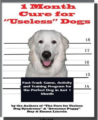 """1 Month Cure for """"Useless"""" Dogs: Fast-Track Game, Activity & Training Program for the Perfect Dog in Just 1 Month"""