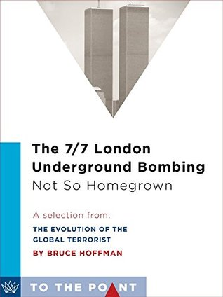 The 7/7 London Underground Bombing: Not So Homegrown: A Selection from The Evolution of the Global Terrorist Threat: From 9/11 to Osama bin Laden's Death
