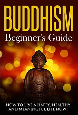 Buddhism : Buddhism A Beginner's Guide, How To Live A Happy, Healthy And Meaningful Life Now ! - Buddhism for beginners, Buddhism, Buddhism Books -