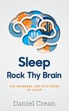 Sleep - Rock Thy Brain: An appreciation of the wonders and mysteries of sleep