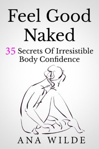 Feel Good Naked: 35 Secrets Of Irresistible Body Confidence