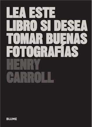 Lea este libro si desea tomar buenas fotografías por Henry Carroll