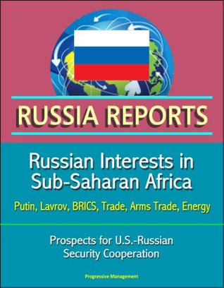 Russia Reports: Russian Interests in Sub-Saharan Africa - Putin, Lavrov, BRICS, Trade, Arms Trade, Energy, Prospects for U.S.-Russian Security Cooperation