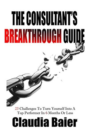 The Consultant's Breakthrough Guide: 23 Challenges To Turn Yourself Into A Top Performer In 6 Months Or Less