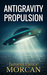 ANTIGRAVITY PROPULSION Human or Alien Technologies? (The Underground Knowledge Series, #2) by James Morcan