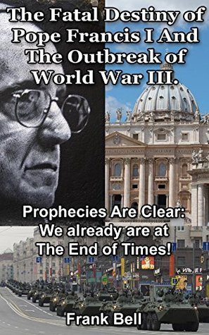 The Fatal Destiny of Pope Francis I and the Outbreak of World War III: Prophecies Are Clear: We Already Are At The End Of Times!