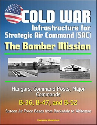 Cold War Infrastructure for Strategic Air Command (SAC): The Bomber Mission - Hangars, Command Posts, Major Commands, B-36, B-47, and B-52, Sixteen Air Force Bases from Barksdale to Whiteman