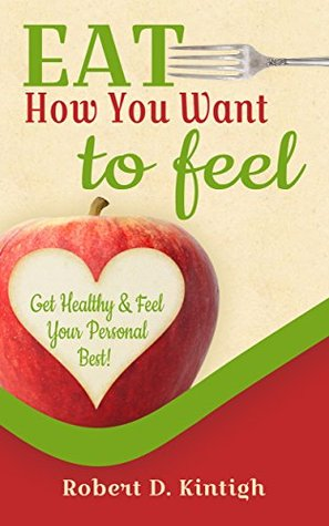 Eat How You Want to Feel: Guaranteed Best Way to Lose Weight, Get Healthy and Feel Your Personal Best Ever (How to Think Your Way to Thin Book 2)