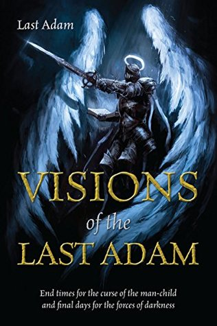 Visions of the Last Adam: End times for the curse of the man-child and final days for the forces of darkness