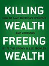 Killing Wealth, Freeing Wealth: How to Save America's Economy.and Your Own