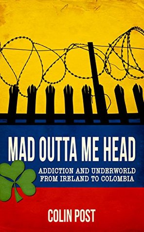 Mad Outta Me Head: Addiction and Underworld from Ireland to Colombia