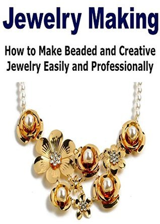 Jewelry Making: How to Make Beaded and Creative Jewelry Easily and Professionally: