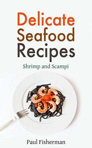 Shrimp and Scampi: Delicate Seafood Recipes - Your Shellfish Guide to King Prawns, Garlic Scampies, Shrimp Salad, Creole, Grilled Appetizer and BBQ Shrimpes