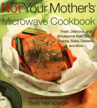 Not Your Mother S Microwave Cookbook Fresh Delicious And Wholesome Main Dishes Snacks Sides Dessertore By Beth Hensperger