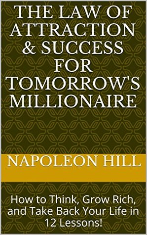 The Law of Attraction & Success for Tomorrow's Millionaire: How to Think, Grow Rich, and Take Back Your Life in 12 Lessons!