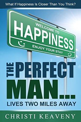 The Perfect Man... Lives Two Miles Away!: What If Happiness Is Closer Than You Think?