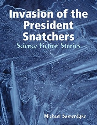 Invasion of the President Snatchers: Science Fiction Stories PDF Free download