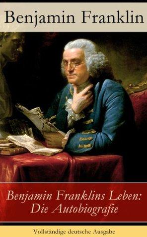 Benjamin Franklins Leben: Die Autobiografie - Vollständige deutsche Ausgabe