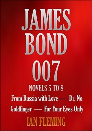 JAMES BOND 007. NOVELS 5 TO 8. From Russia with Love, Dr. No, Goldfinger, For Your Eyes Only