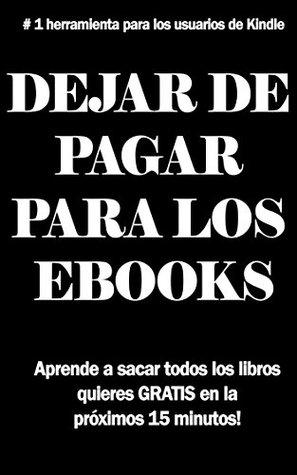DEJAR DE PAGAR PARA LOS EBOOKS: El SECRETO para conseguir libros gratis en tu Kindle: Aprender a obtener todos los libros que quieras de forma gratuita en los próximos 15 minutos!