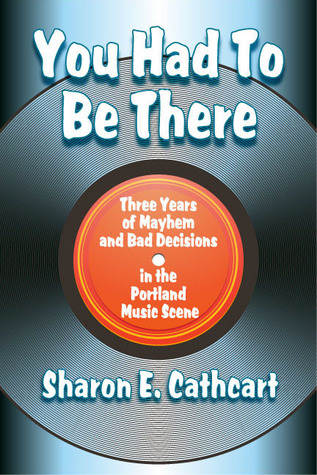 You Had to Be There by Sharon E. Cathcart