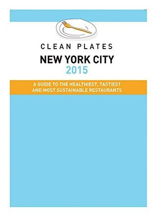 Clean Plates New York City 2015: A Guide to the Healthiest, Tastiest and Most Sustainable Restaurants for Vegetarians and Carnivores