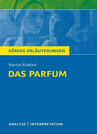 Das Parfum von Patrick Süskind. Königs Erläuterungen.: Textanalyse und Interpretation mit ausführlicher Inhaltsangabe und Abituraufgaben mit Lösungen