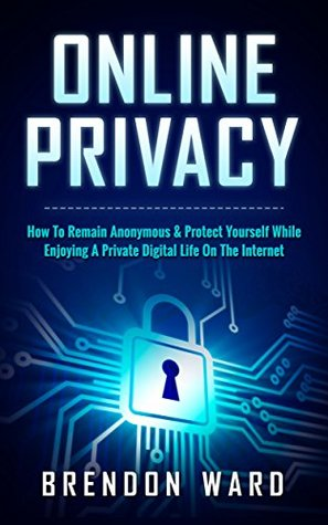 Online Privacy: How To Remain Anonymous & Protect Yourself While Enjoying A Private Digital Life On The Internet (Online Anonymity, Anonymous Online, Online ... Password, Deep Web, Home Security)