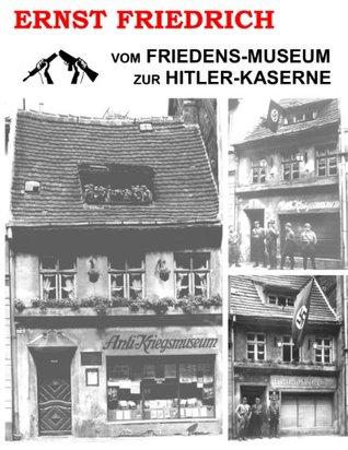 Vom Friedens-Museum zur Hitler-Kaserne: Ein Tatsachenbericht über das Wirken von Ernst Friedrich und Adolf Hitler