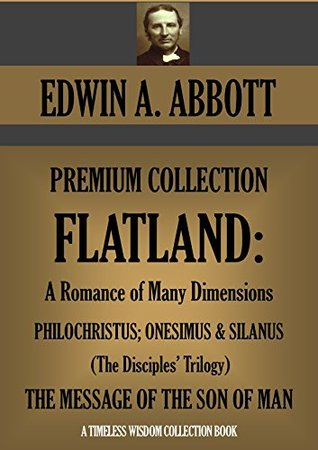 Flatland: A Romance of Many Dimensions/The Disciples Trilogy/The Message of the Son of Man (Edwin Abbott Premium Collection/Timeless Wisdom Collection Book 1630)