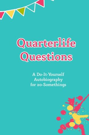 Quarterlife Questions: A Do-It-Yourself Autobiography for 20-Somethings