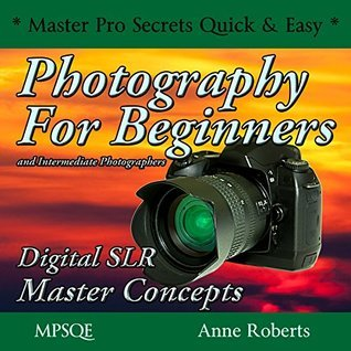 Photography for Beginners and Intermediate Photographers - Digital SLR Master Concepts: The Photography Book on DSLR cameras and equipment with instruction ... * Master Pro Secrets Quick & Easy Book 1 5)