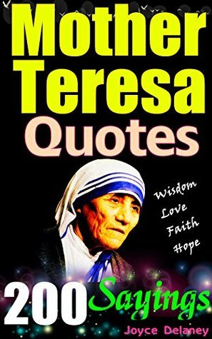200 Mother Teresa Quotes: Humbling Mother Teresa's Wisdom Quotes and Sayings, Living in Love, Faith & Hope