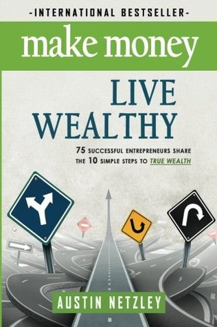 Make Money, Live Wealthy: 75 Successful Entrepreneurs Share the 10 Simple Steps to True Wealth: Money, Investing, Lifestyle, Entrepreneurship, Self-Help, Millionaire