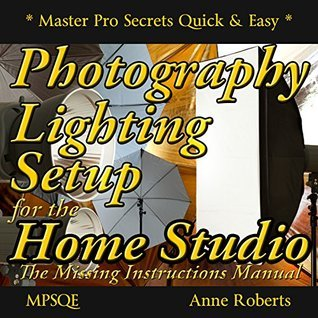 Photography Lighting Setup for the Home Studio -The Missing Instructions Manual: Photography Lighting Book on how to buy and set up your photography lighting ... (MPSQE * Master Pro Secrets Quick & Easy 6)