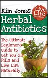 Herbal Antibiotics: The Ultimate Beginners Guide to Get You Off Pills and Live Life Naturally (Herbal Antibiotics, herbal antibiotics and antivirals, herbal antibiotics for beginners)