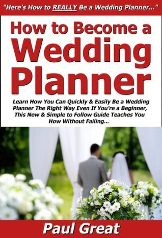 How to Become a Wedding Planner: Learn How You Can Quickly & Easily Be a Wedding Planner The Right Way Even If You're a Beginner, This New & Simple to Follow Guide Teaches You How Without Failing