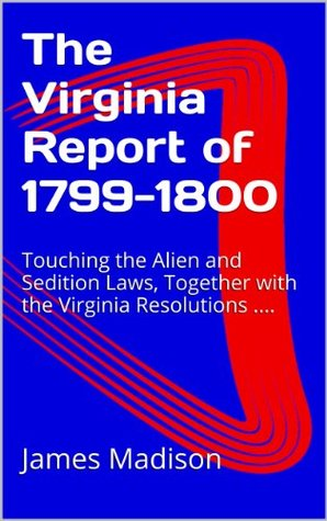 The Virginia Report of 1799-1800: Touching the Alien and Sedition Laws, Together with the Virginia Resolutions ....