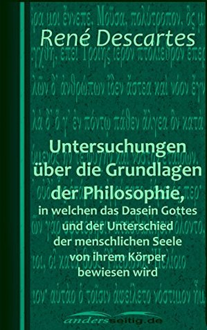 Untersuchungen über die Grundlagen der Philosophie, in welchen das Dasein Gottes und der Unterschied der menschlichen Seele von ihrem Körper bewiesen wird