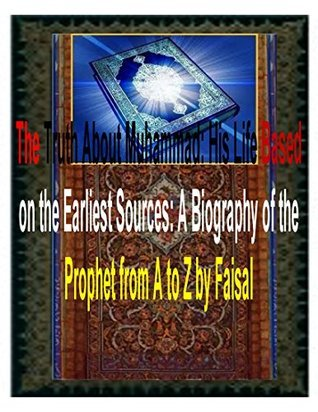 The Truth About Muhammad: His Life Based on the Earliest Sources: A Biography of the Prophet from A to Z by Faisal